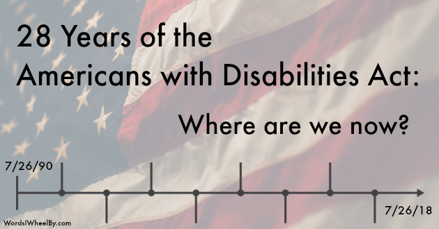 Faded photo of American flag in the background. Text says: 28 years of the Americans with Disabilities Act: where are we now? Below text is a timeline. At the beginning of the timeline it says 7/26/90. At the end it says 7/26/18.